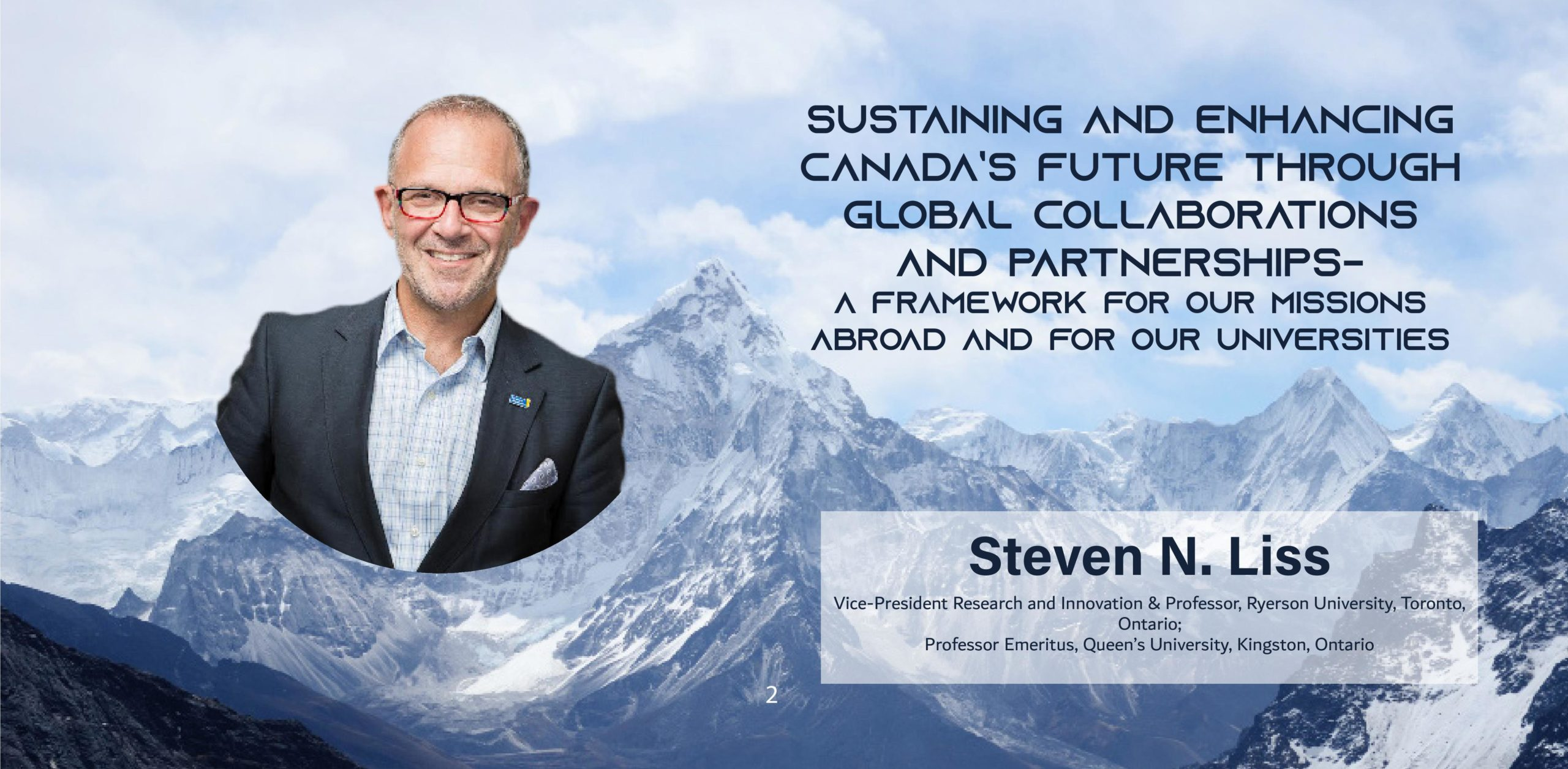 A picture of a man over a snowy mountainscape with the text: Sustaining and Enhancing Canada's Future through Global Collaborations and Partnerships-A Framework for our Missions Abroad and for our Universities Steven N Liss Ryerson University, Toronto, Ontario Vice-President Research and Innovation & Professor Queen's University, Kingston, Ontario Professor Emeritus