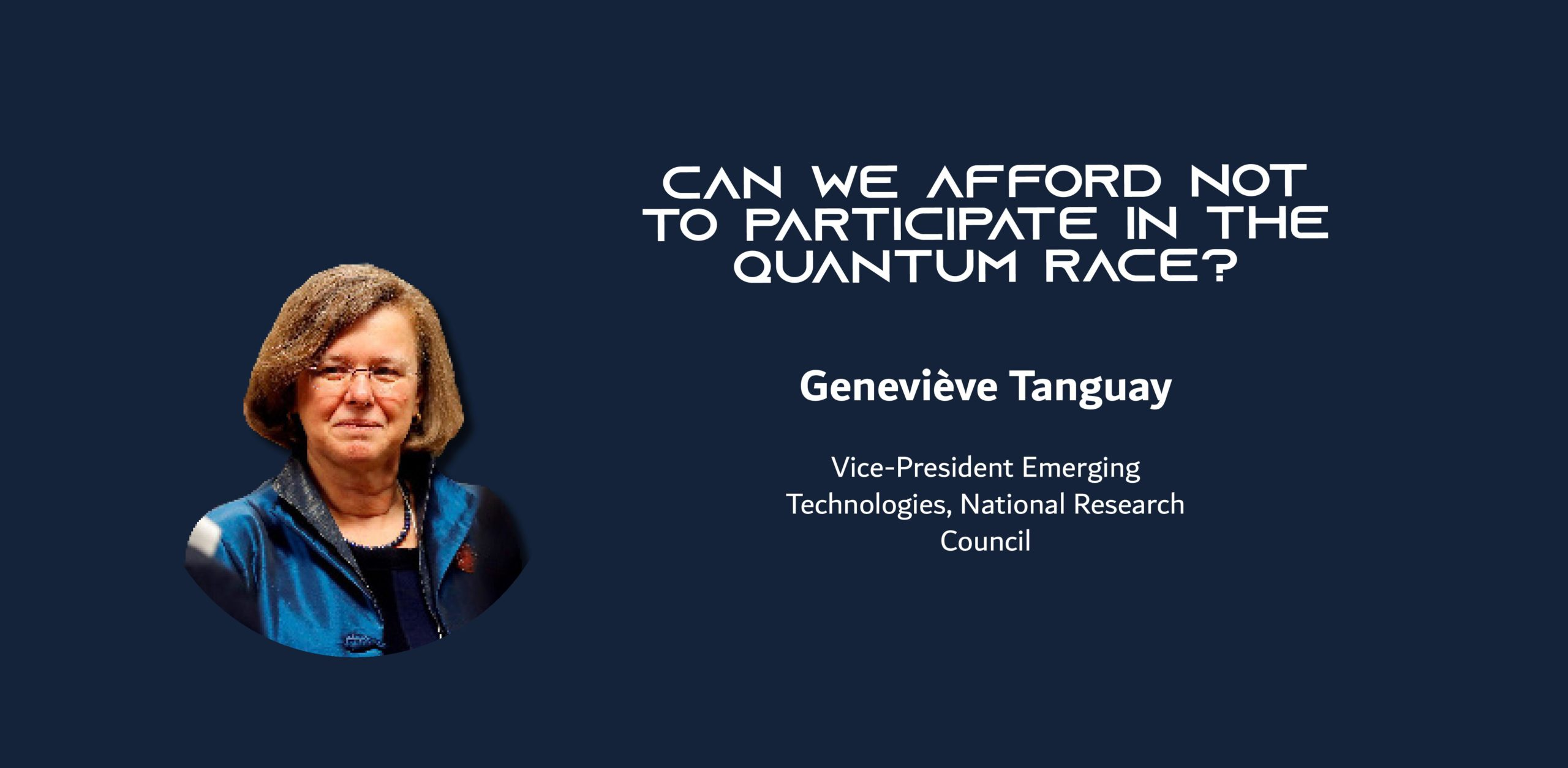 A photo of a woman on a blue background with the text: Can we afford not to participate in the quantum race? Geneviève Tanguay Vice-President Emerging Technologies, National Research Council