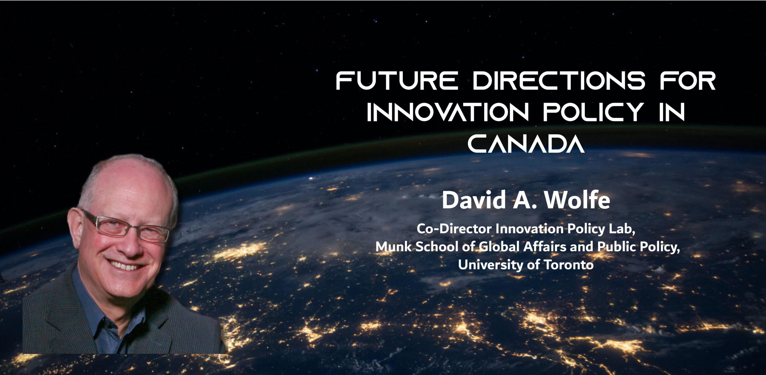 A picture of a man against the globe at night, with the text: Future Directions for Innovation Policy in Canada David A. Wolfe Co-Director Innovation Policy Lab, Munk School of Global Affairs and Public Policy, University of Toronto