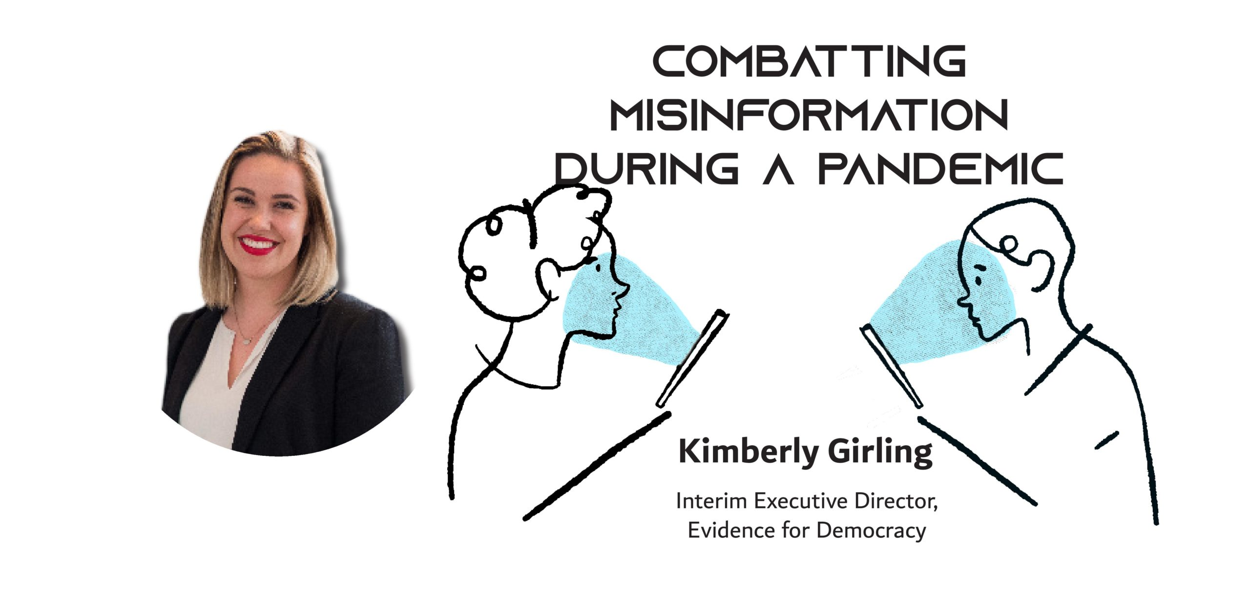 A picture of a woman next to a cartoon of two people looking at their phones wiht the text: Combatting Misinformation During a Pandemic Kimberly Girling Interim Executive Director, Evidence for Democracy