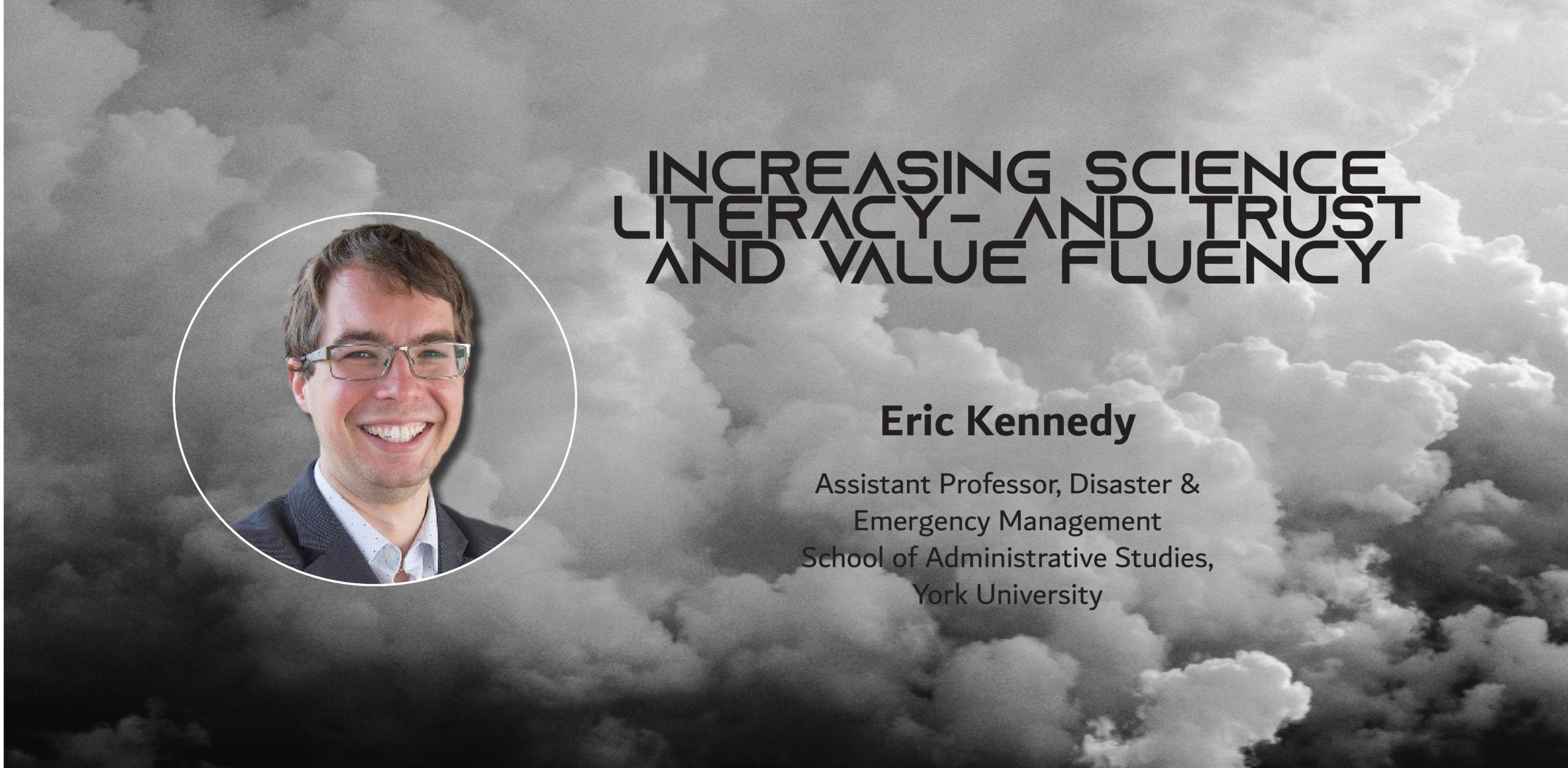 Image of a white man over clouds with the text: Increasing Science Literacyand Trust and Value Fluency Eric Kennedy Assistant Professor, Disaster & Emergency Management School of Administrative Studies, York University