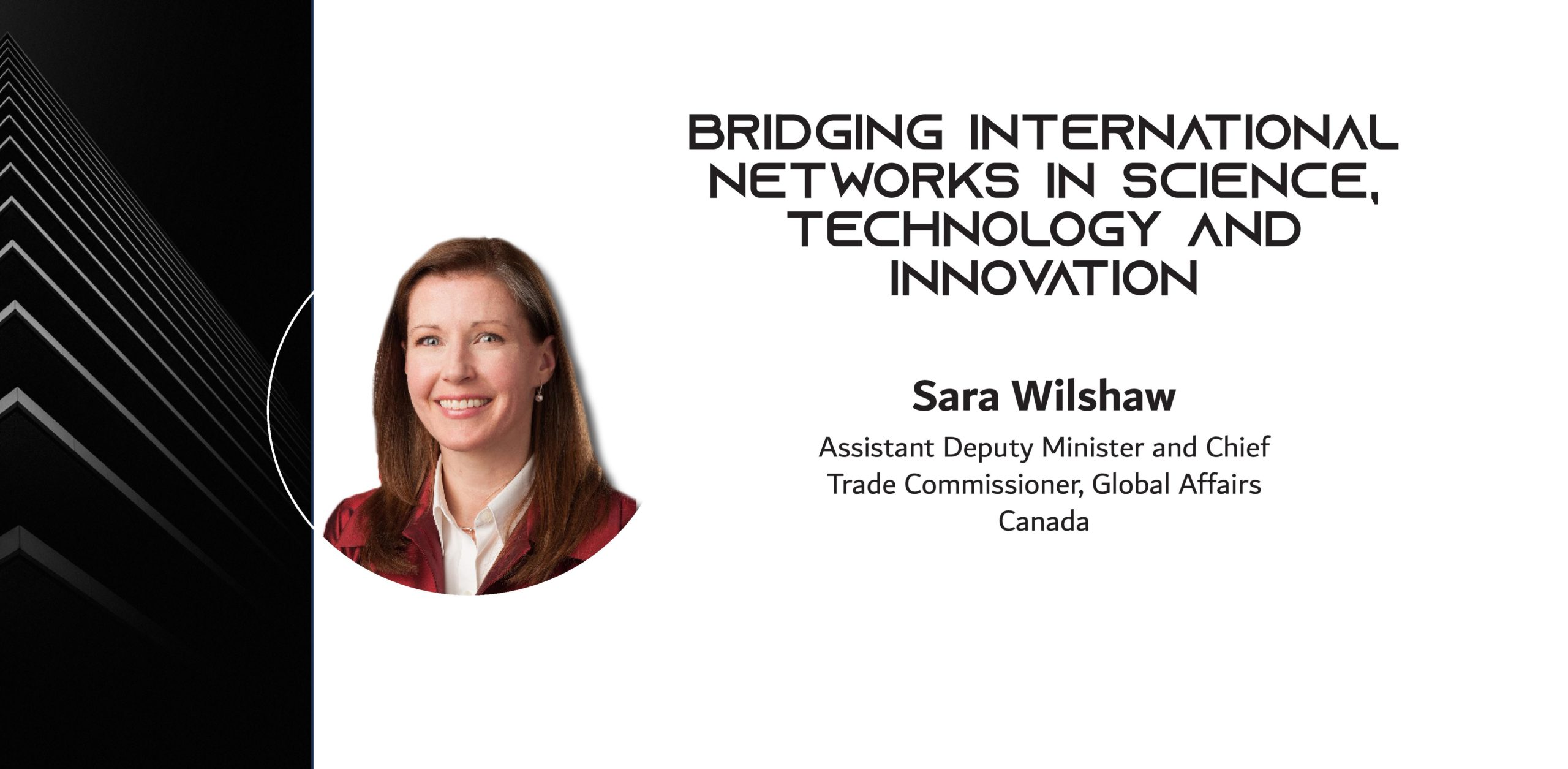 Photo of a woman wiht the words: BRIDGING INTERNATIONAL NETWORKS IN SCIENCE, TECHNOLOGY AND INNOVATION By Sara Wilshaw, Assistant Deputy Minister and Chief Trade Commissioner, Global Affairs Canada