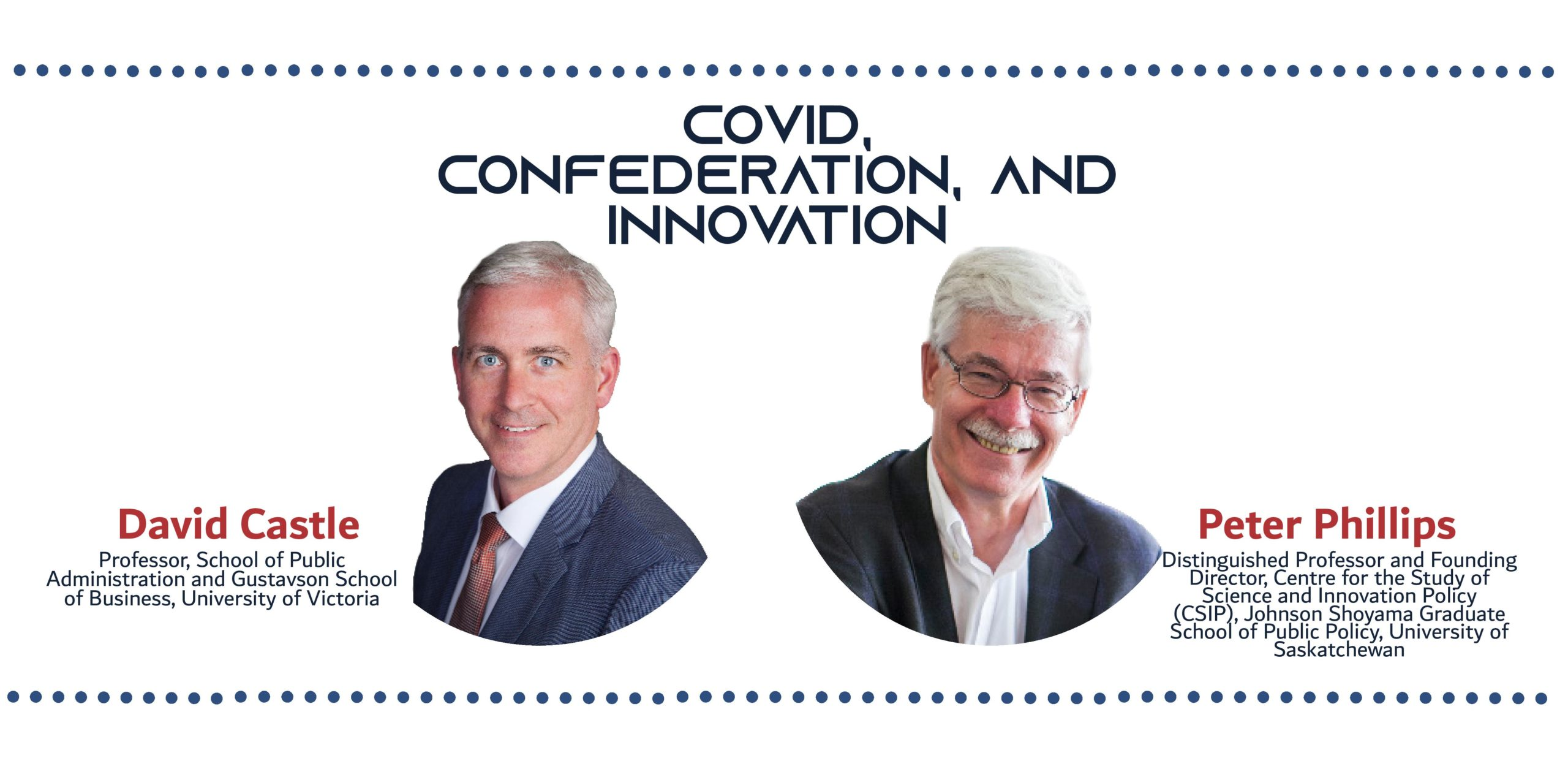Picture of two white men with the text: COVID, Confederation, and Innovation David Castle: Professor, School of Public Administration and Gustavson School of Business, University of Victoria Peter Phillips Ph.D.: Distinguished Professor and founding director, Centre for the Study of Science and Innovation Policy (CSIP), Johnson Shoyama Graduate School of Public Policy, University of Saskatchewan