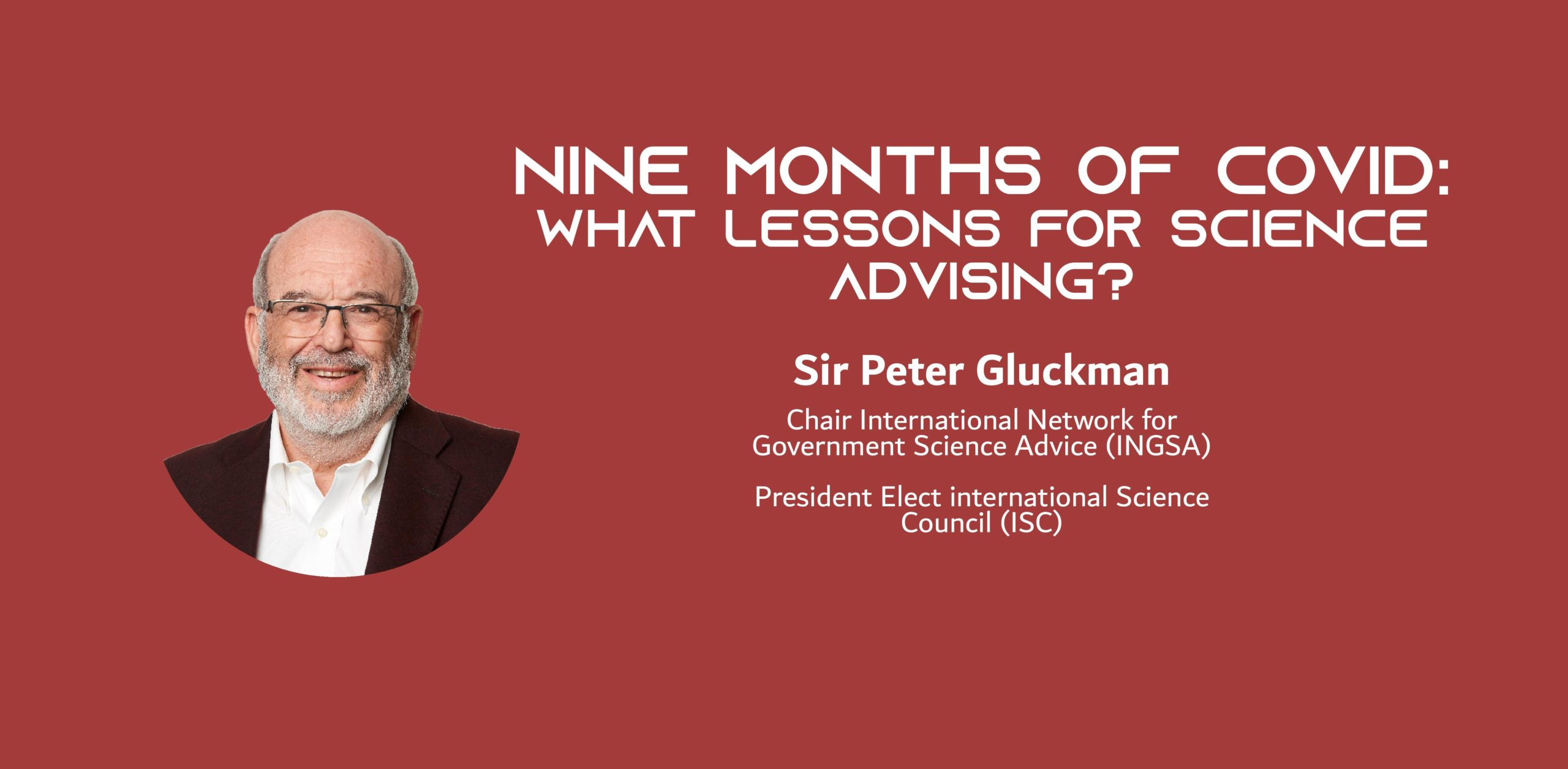 Image of a white man on a red background with the text: Nine months of COVID – what lessons for science advising? Sir Peter Gluckman Chair International Network for Government Science Advice (INGSA) President Elect international Science Council (ISC)
