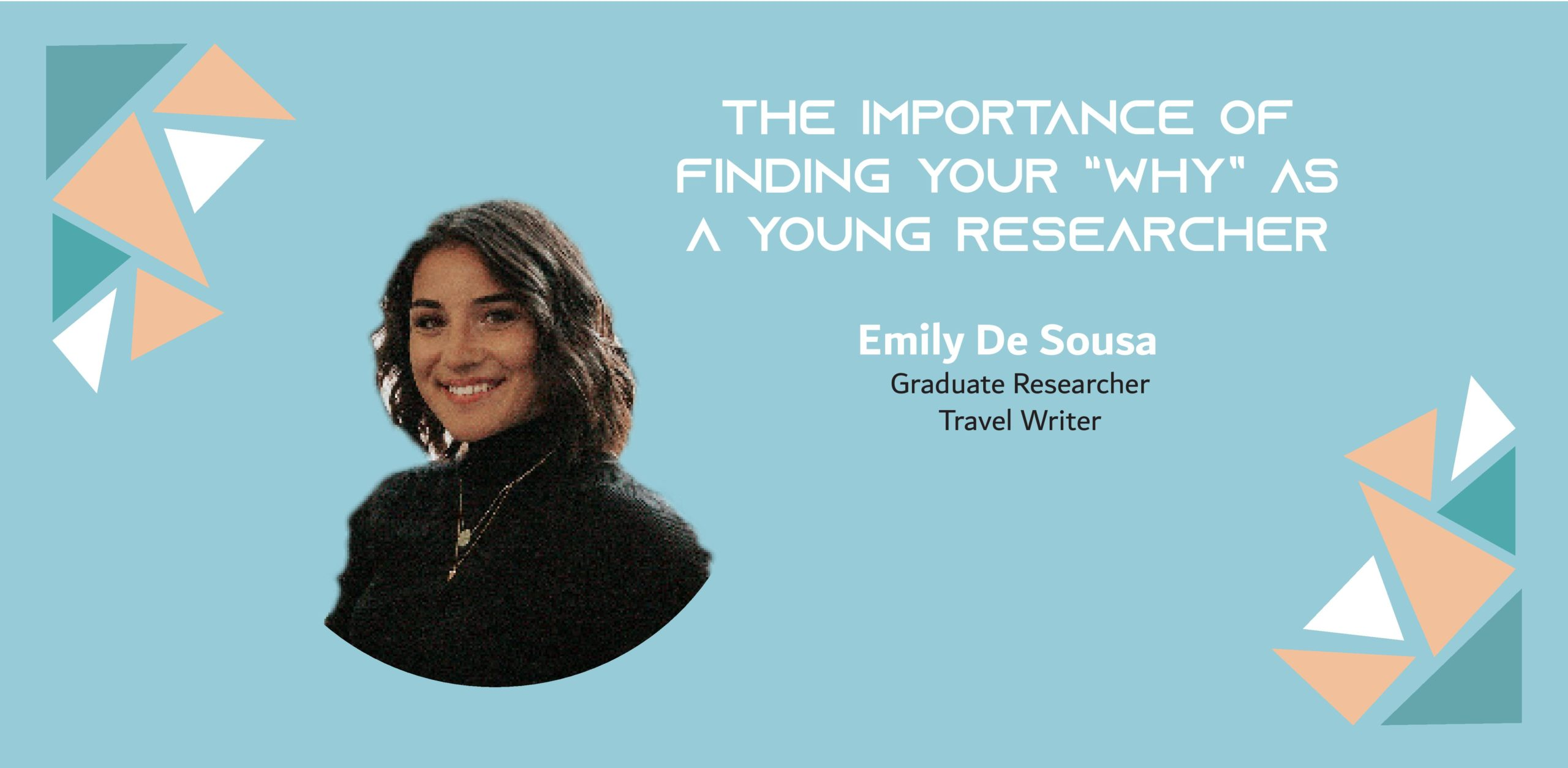 """Image of a woman on a blue background with the text: """"The importance of finding your """"why"""" as a young researcher Emily de Sousa, Graduate Researcher, Travel Writer"""""""