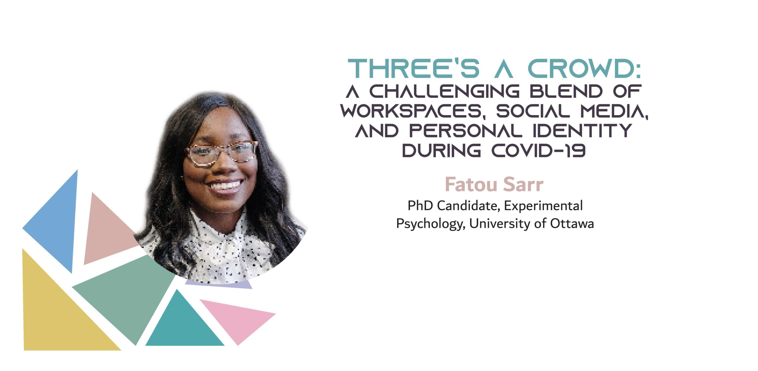 """Picture of a black woman on a background with colored triangles. The text reads: """"Three's a crowd: A challenging blend of workspaces, social media, and personal identity during COVID-19. Fatou Sarr, PhD Canddiate, Experimental Psychology, University of Ottawa"""""""